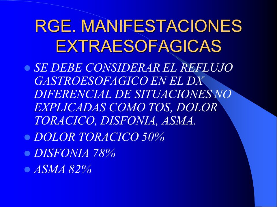 RGE. MANIFESTACIONES EXTRAESOFAGICAS SE DEBE CONSIDERAR EL REFLUJO GASTROESOFAGICO EN EL DX DIFERENCIAL DE SITUACIONES NO EXPLICADAS COMO TOS, DOLOR T