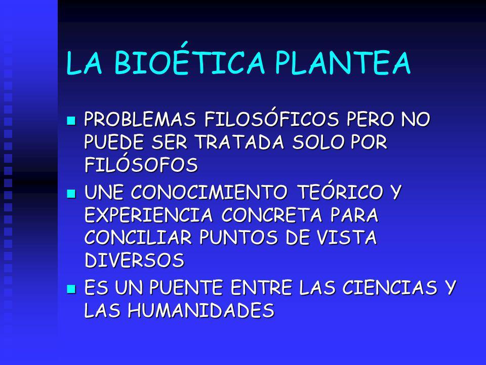 LA BIOÉTICA PLANTEA n PROBLEMAS FILOSÓFICOS PERO NO PUEDE SER TRATADA SOLO POR FILÓSOFOS n UNE CONOCIMIENTO TEÓRICO Y EXPERIENCIA CONCRETA PARA CONCIL