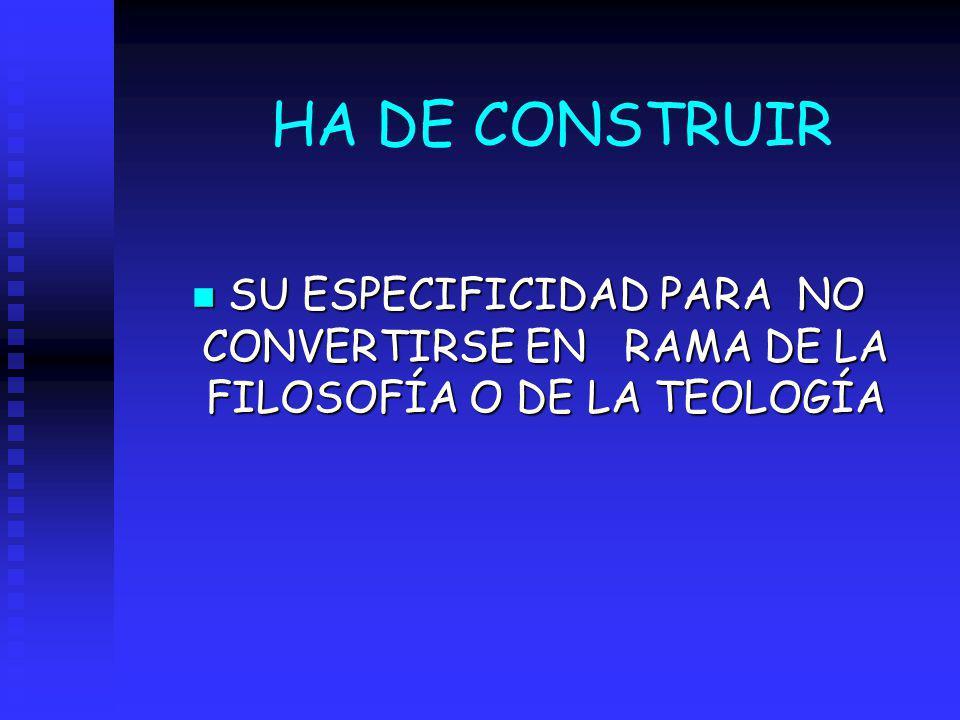 HA DE CONSTRUIR n SU ESPECIFICIDAD PARA NO CONVERTIRSE EN RAMA DE LA FILOSOFÍA O DE LA TEOLOGÍA