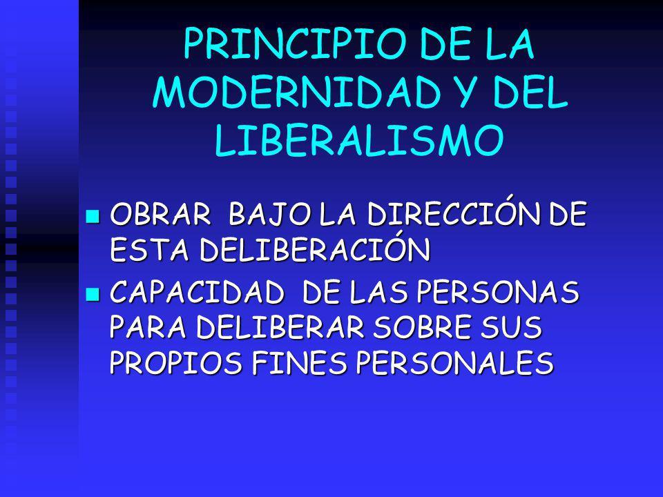 PRINCIPIO DE LA MODERNIDAD Y DEL LIBERALISMO n OBRAR BAJO LA DIRECCIÓN DE ESTA DELIBERACIÓN n CAPACIDAD DE LAS PERSONAS PARA DELIBERAR SOBRE SUS PROPI