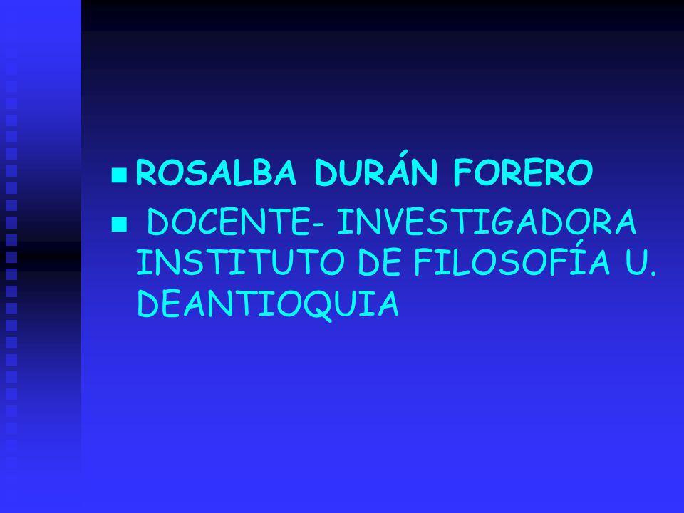 n ROSALBA DURÁN FORERO n DOCENTE- INVESTIGADORA INSTITUTO DE FILOSOFÍA U. DEANTIOQUIA