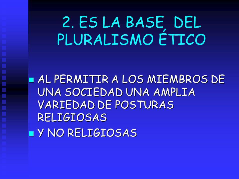 2. ES LA BASE DEL PLURALISMO ÉTICO n AL PERMITIR A LOS MIEMBROS DE UNA SOCIEDAD UNA AMPLIA VARIEDAD DE POSTURAS RELIGIOSAS n Y NO RELIGIOSAS