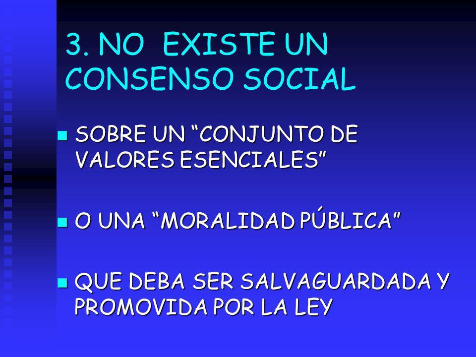 3. NO EXISTE UN CONSENSO SOCIAL n SOBRE UN CONJUNTO DE VALORES ESENCIALES n O UNA MORALIDAD PÚBLICA n QUE DEBA SER SALVAGUARDADA Y PROMOVIDA POR LA LE