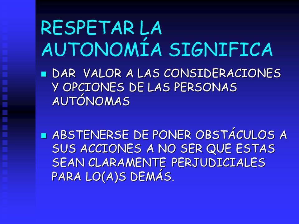 RESPETAR LA AUTONOMÍA SIGNIFICA n DAR VALOR A LAS CONSIDERACIONES Y OPCIONES DE LAS PERSONAS AUTÓNOMAS n ABSTENERSE DE PONER OBSTÁCULOS A SUS ACCIONES