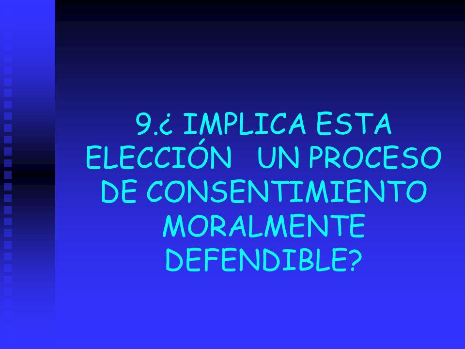 9.¿ IMPLICA ESTA ELECCIÓN UN PROCESO DE CONSENTIMIENTO MORALMENTE DEFENDIBLE?