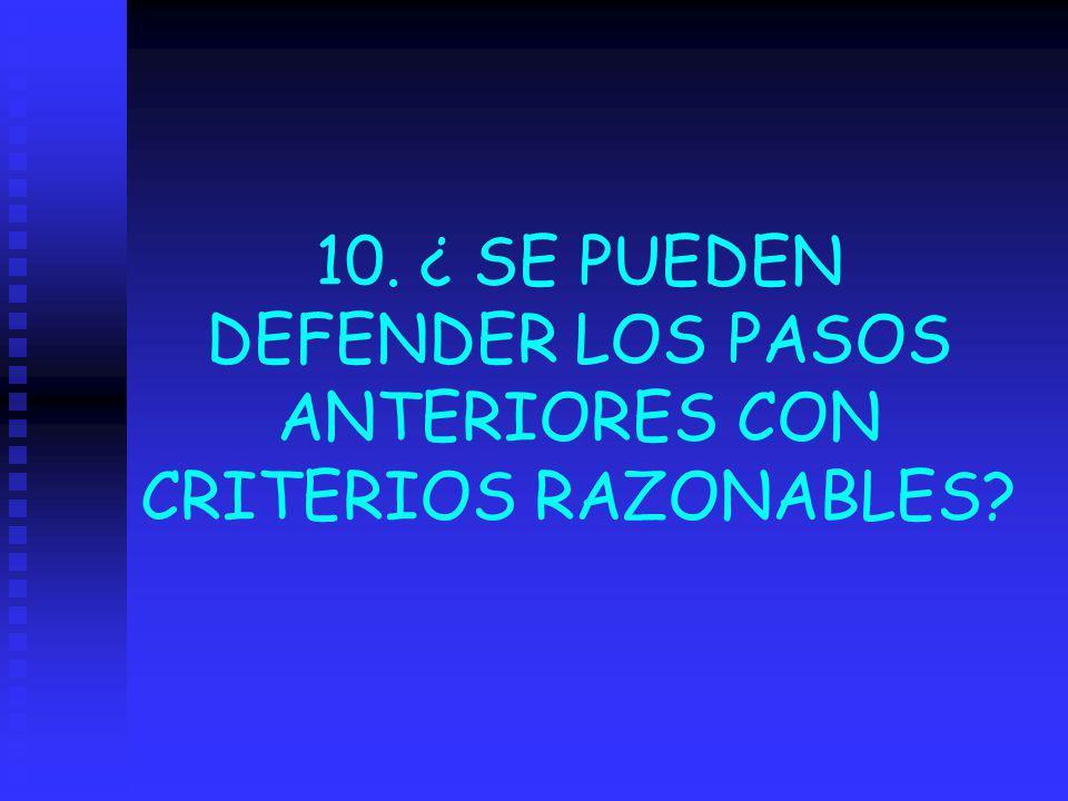 10. ¿ SE PUEDEN DEFENDER LOS PASOS ANTERIORES CON CRITERIOS RAZONABLES?