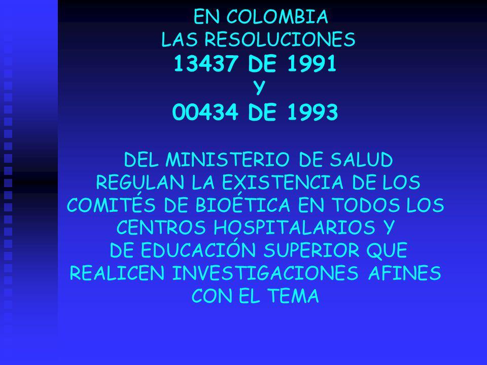 EN COLOMBIA LAS RESOLUCIONES 13437 DE 1991 Y 00434 DE 1993 DEL MINISTERIO DE SALUD REGULAN LA EXISTENCIA DE LOS COMITÉS DE BIOÉTICA EN TODOS LOS CENTR
