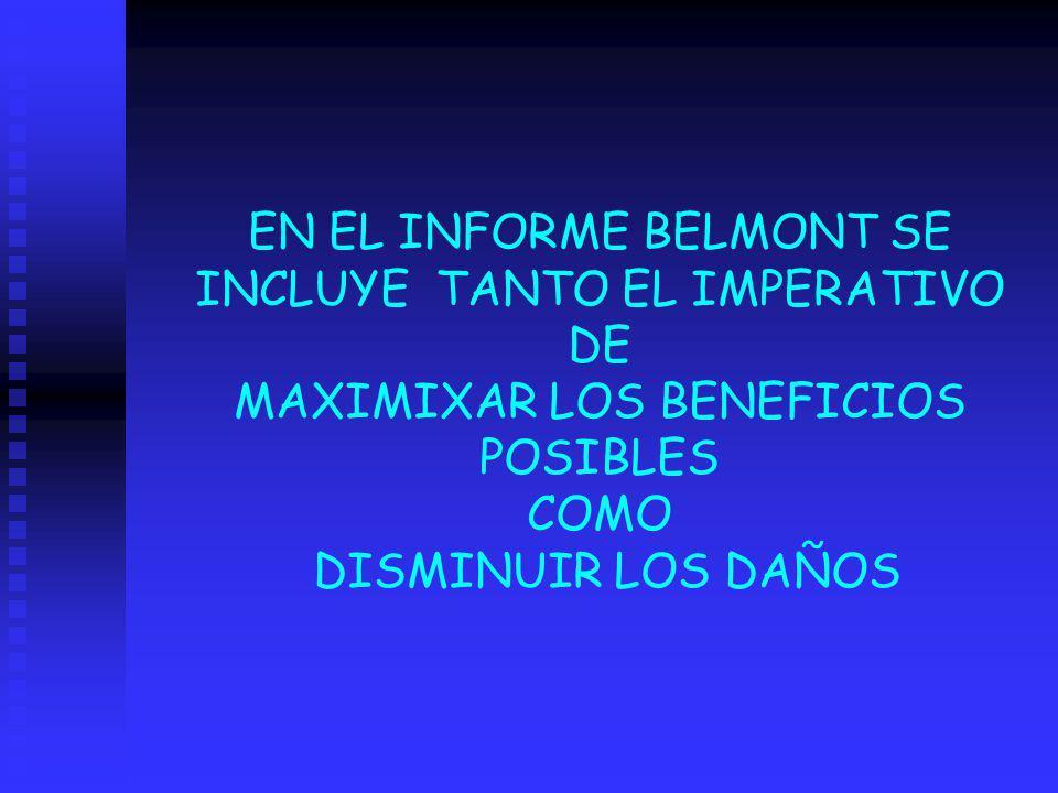 EN EL INFORME BELMONT SE INCLUYE TANTO EL IMPERATIVO DE MAXIMIXAR LOS BENEFICIOS POSIBLES COMO DISMINUIR LOS DAÑOS