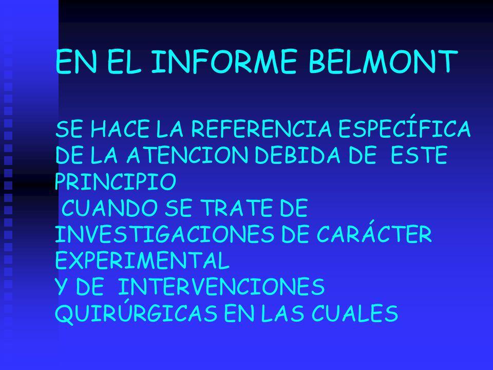 EN EL INFORME BELMONT SE HACE LA REFERENCIA ESPECÍFICA DE LA ATENCION DEBIDA DE ESTE PRINCIPIO CUANDO SE TRATE DE INVESTIGACIONES DE CARÁCTER EXPERIME