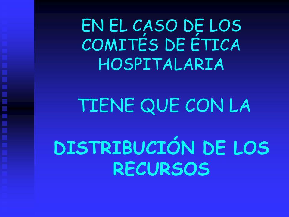 EN EL CASO DE LOS COMITÉS DE ÉTICA HOSPITALARIA TIENE QUE CON LA DISTRIBUCIÓN DE LOS RECURSOS