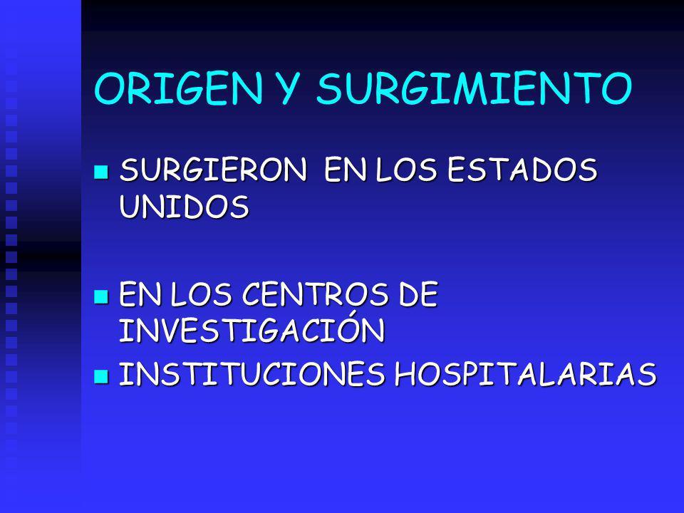 ORIGEN Y SURGIMIENTO n SURGIERON EN LOS ESTADOS UNIDOS n EN LOS CENTROS DE INVESTIGACIÓN n INSTITUCIONES HOSPITALARIAS