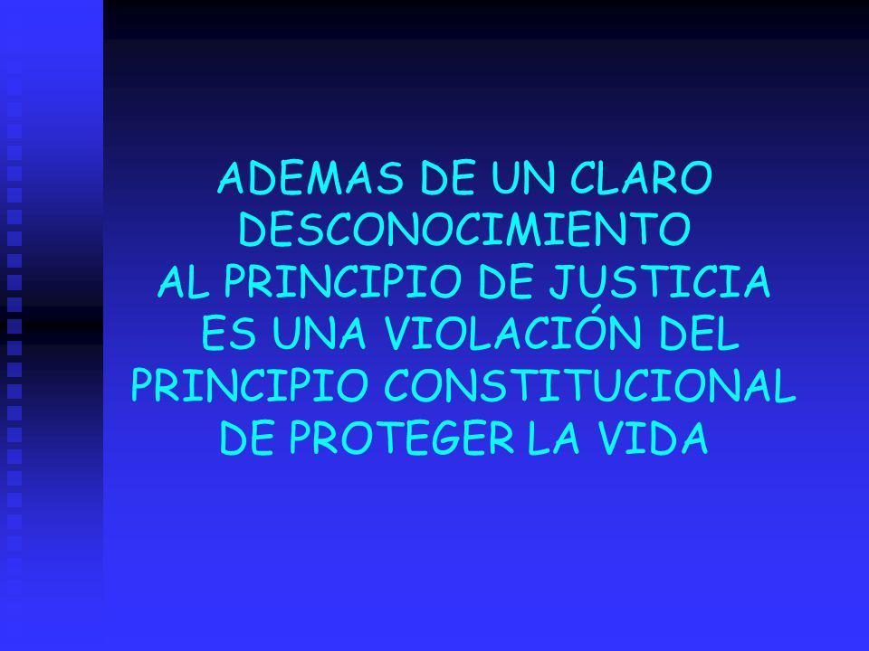 ADEMAS DE UN CLARO DESCONOCIMIENTO AL PRINCIPIO DE JUSTICIA ES UNA VIOLACIÓN DEL PRINCIPIO CONSTITUCIONAL DE PROTEGER LA VIDA