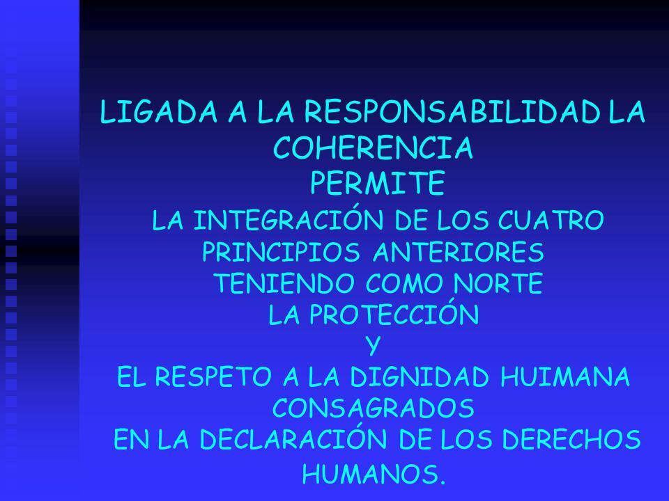 LIGADA A LA RESPONSABILIDAD LA COHERENCIA PERMITE LA INTEGRACIÓN DE LOS CUATRO PRINCIPIOS ANTERIORES TENIENDO COMO NORTE LA PROTECCIÓN Y EL RESPETO A