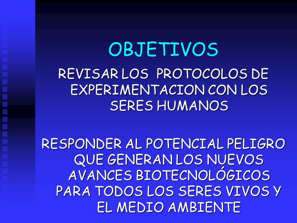 OBJETIVOS REVISAR LOS PROTOCOLOS DE EXPERIMENTACION CON LOS SERES HUMANOS RESPONDER AL POTENCIAL PELIGRO QUE GENERAN LOS NUEVOS AVANCES BIOTECNOLÓGICO