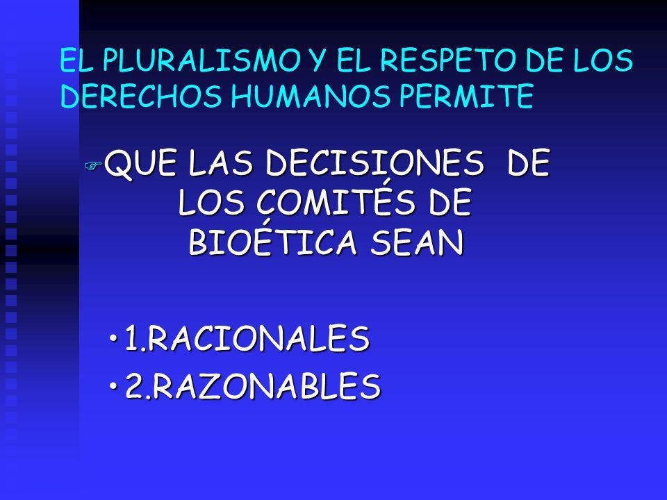 EL PLURALISMO Y EL RESPETO DE LOS DERECHOS HUMANOS PERMITE F QUE LAS DECISIONES DE LOS COMITÉS DE BIOÉTICA SEAN 1.RACIONALES1.RACIONALES 2.RAZONABLES2