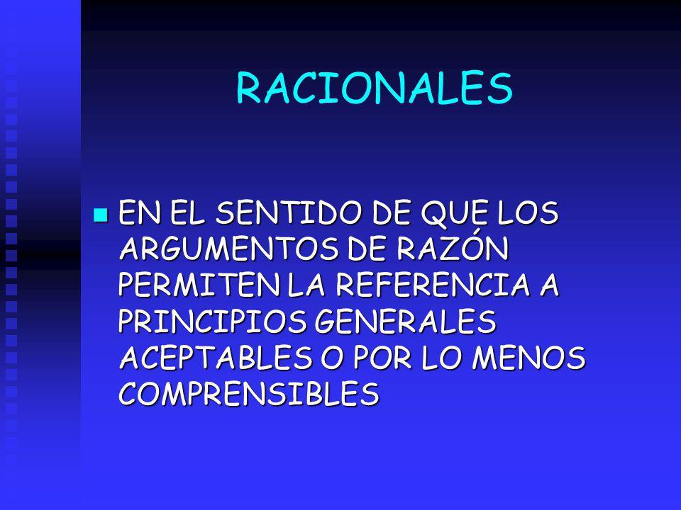 RACIONALES n EN EL SENTIDO DE QUE LOS ARGUMENTOS DE RAZÓN PERMITEN LA REFERENCIA A PRINCIPIOS GENERALES ACEPTABLES O POR LO MENOS COMPRENSIBLES