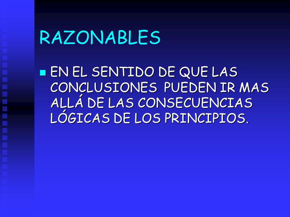 RAZONABLES n EN EL SENTIDO DE QUE LAS CONCLUSIONES PUEDEN IR MAS ALLÁ DE LAS CONSECUENCIAS LÓGICAS DE LOS PRINCIPIOS.