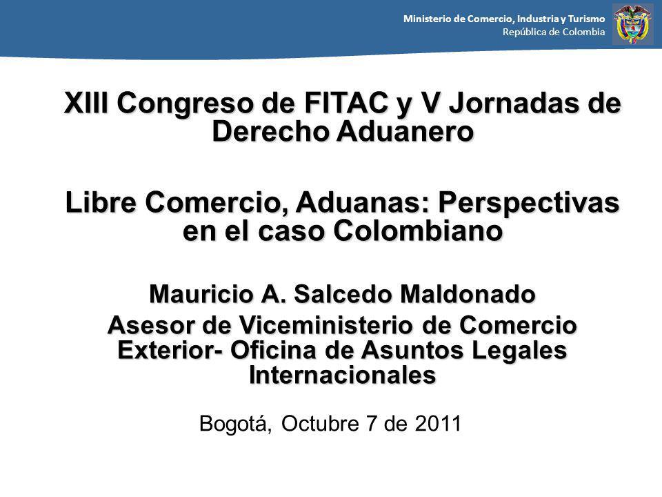 Ministerio de Comercio, Industria y Turismo República de Colombia Bogotá, Octubre 7 de 2011 XIII Congreso de FITAC y V Jornadas de Derecho Aduanero Libre Comercio, Aduanas: Perspectivas en el caso Colombiano Mauricio A.