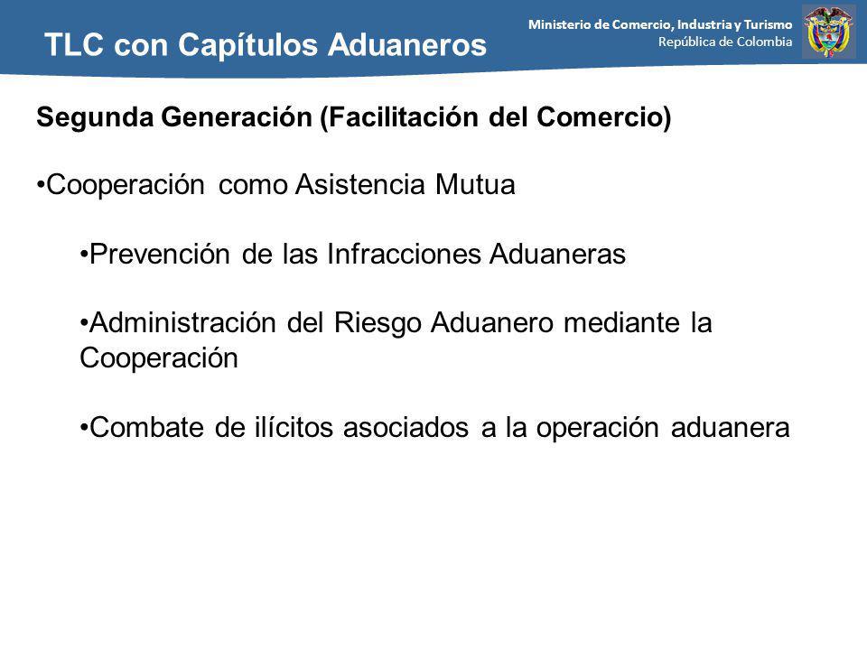 Ministerio de Comercio, Industria y Turismo República de Colombia TLC con Capítulos Aduaneros Segunda Generación (Facilitación del Comercio) Cooperación como Asistencia Mutua Prevención de las Infracciones Aduaneras Administración del Riesgo Aduanero mediante la Cooperación Combate de ilícitos asociados a la operación aduanera