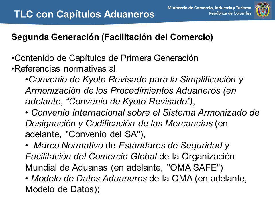 Ministerio de Comercio, Industria y Turismo República de Colombia TLC con Capítulos Aduaneros Segunda Generación (Facilitación del Comercio) Contenido de Capítulos de Primera Generación Referencias normativas al Convenio de Kyoto Revisado para la Simplificación y Armonización de los Procedimientos Aduaneros (en adelante, Convenio de Kyoto Revisado), Convenio Internacional sobre el Sistema Armonizado de Designación y Codificación de las Mercancías (en adelante, Convenio del SA ), Marco Normativo de Estándares de Seguridad y Facilitación del Comercio Global de la Organización Mundial de Aduanas (en adelante, OMA SAFE ) Modelo de Datos Aduaneros de la OMA (en adelante, Modelo de Datos);