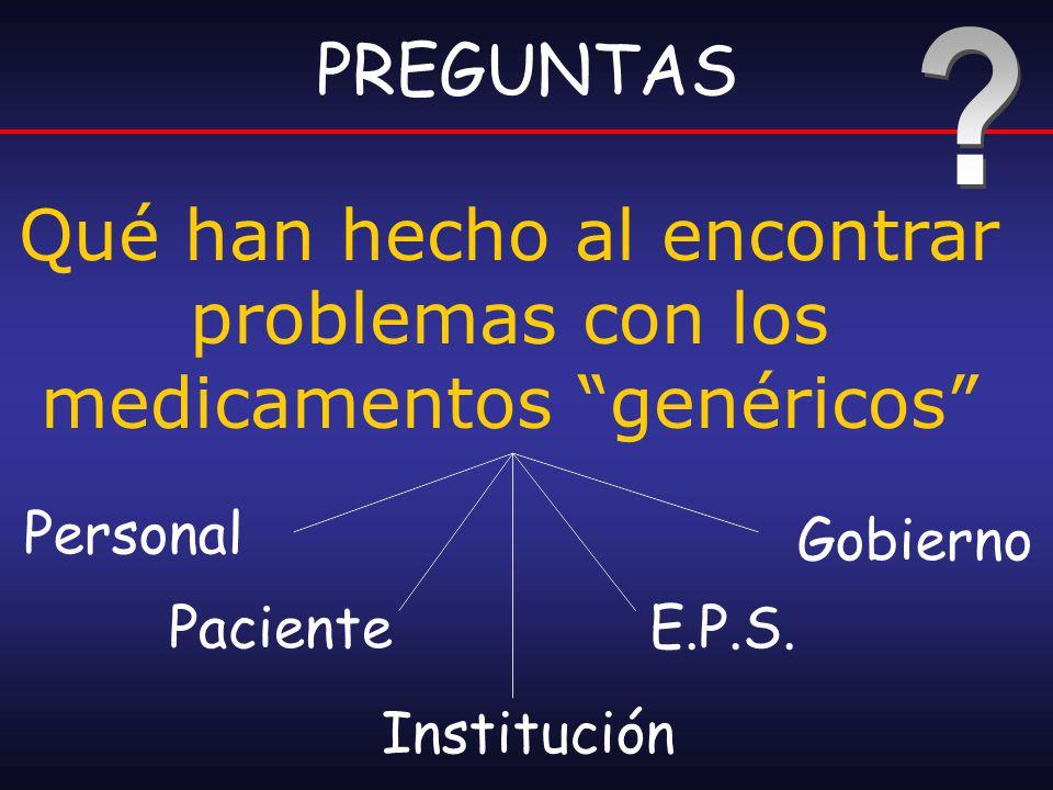 Qué han hecho al encontrar problemas con los medicamentos genéricos PREGUNTAS Personal Paciente Institución E.P.S. Gobierno