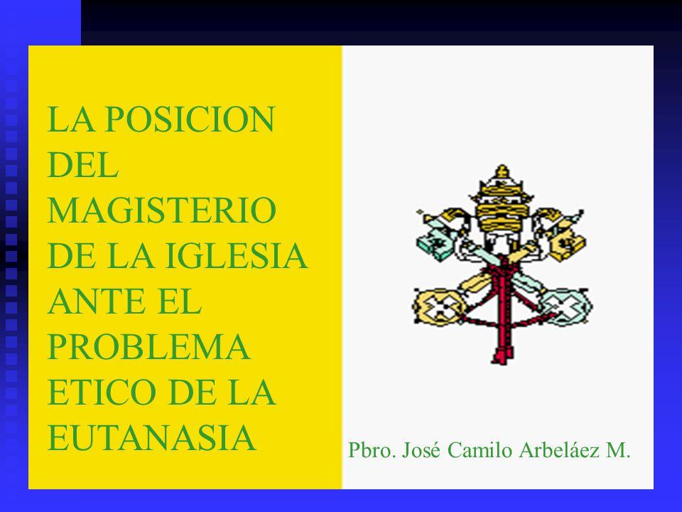 LA POSICION DEL MAGISTERIO DE LA IGLESIA ANTE EL PROBLEMA ETICO DE LA EUTANASIA Pbro. José Camilo Arbeláez M.