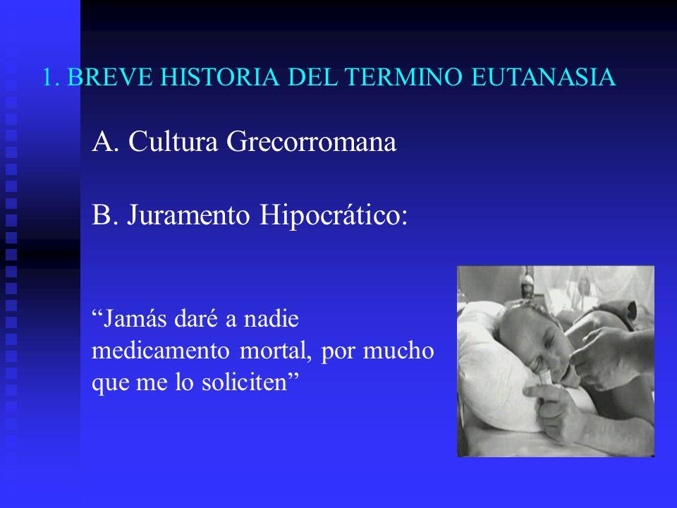 1. BREVE HISTORIA DEL TERMINO EUTANASIA A. Cultura Grecorromana B. Juramento Hipocrático: Jamás daré a nadie medicamento mortal, por mucho que me lo s