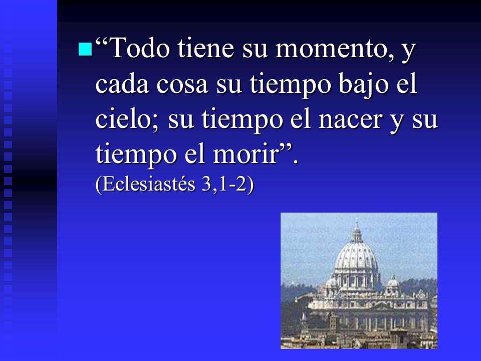 Todo tiene su momento, y cada cosa su tiempo bajo el cielo; su tiempo el nacer y su tiempo el morir. (Eclesiastés 3,1-2) Todo tiene su momento, y cada