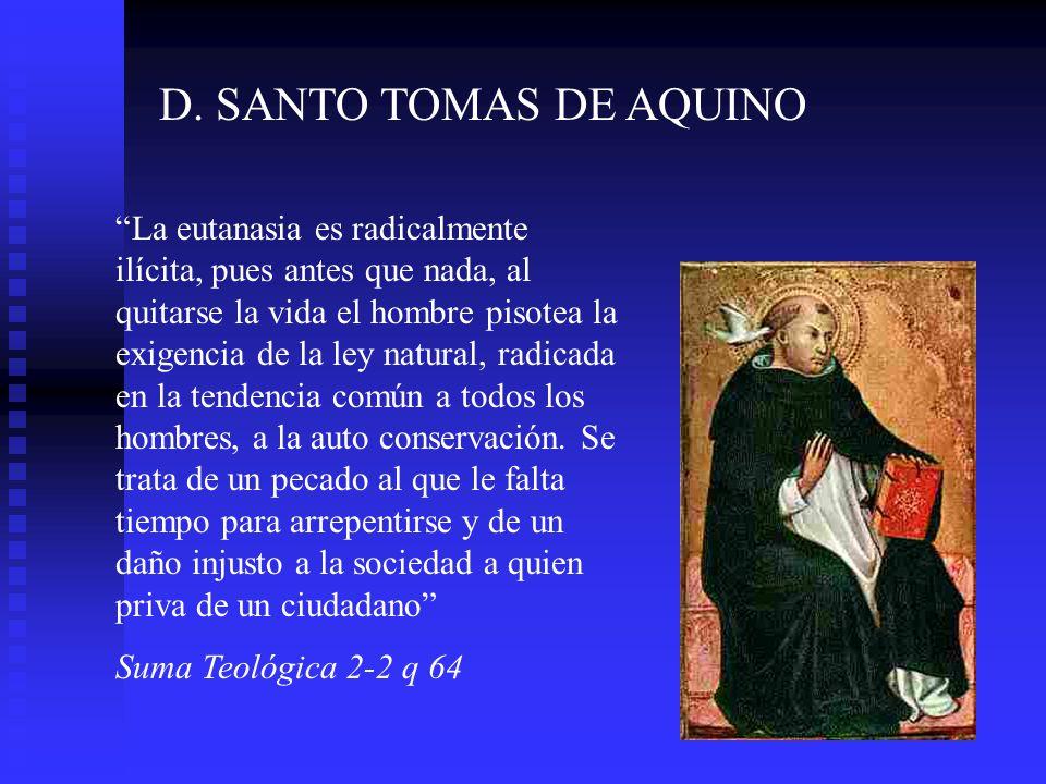 D. SANTO TOMAS DE AQUINO La eutanasia es radicalmente ilícita, pues antes que nada, al quitarse la vida el hombre pisotea la exigencia de la ley natur