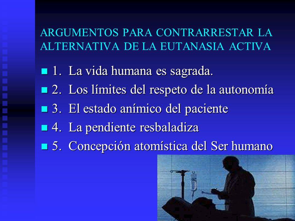 ARGUMENTOS PARA CONTRARRESTAR LA ALTERNATIVA DE LA EUTANASIA ACTIVA 1. La vida humana es sagrada. 1. La vida humana es sagrada. 2. Los límites del res