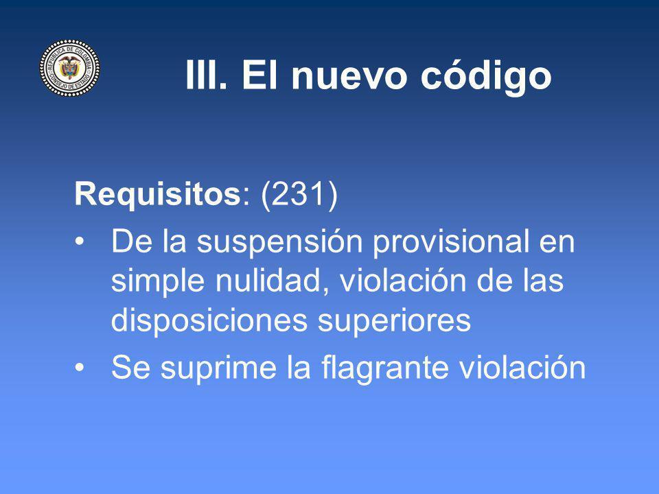 III. El nuevo código Requisitos: (231) De la suspensión provisional en simple nulidad, violación de las disposiciones superiores Se suprime la flagran