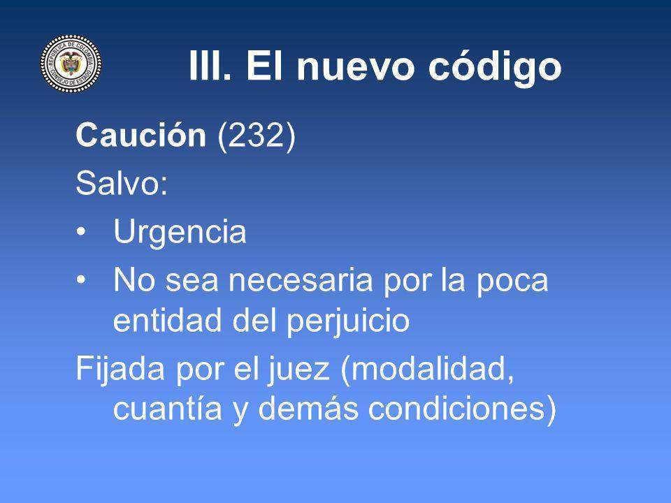 III. El nuevo código Caución (232) Salvo: Urgencia No sea necesaria por la poca entidad del perjuicio Fijada por el juez (modalidad, cuantía y demás c