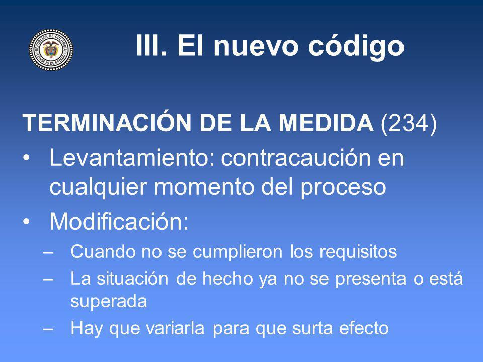 III. El nuevo código TERMINACIÓN DE LA MEDIDA (234) Levantamiento: contracaución en cualquier momento del proceso Modificación: –Cuando no se cumplier
