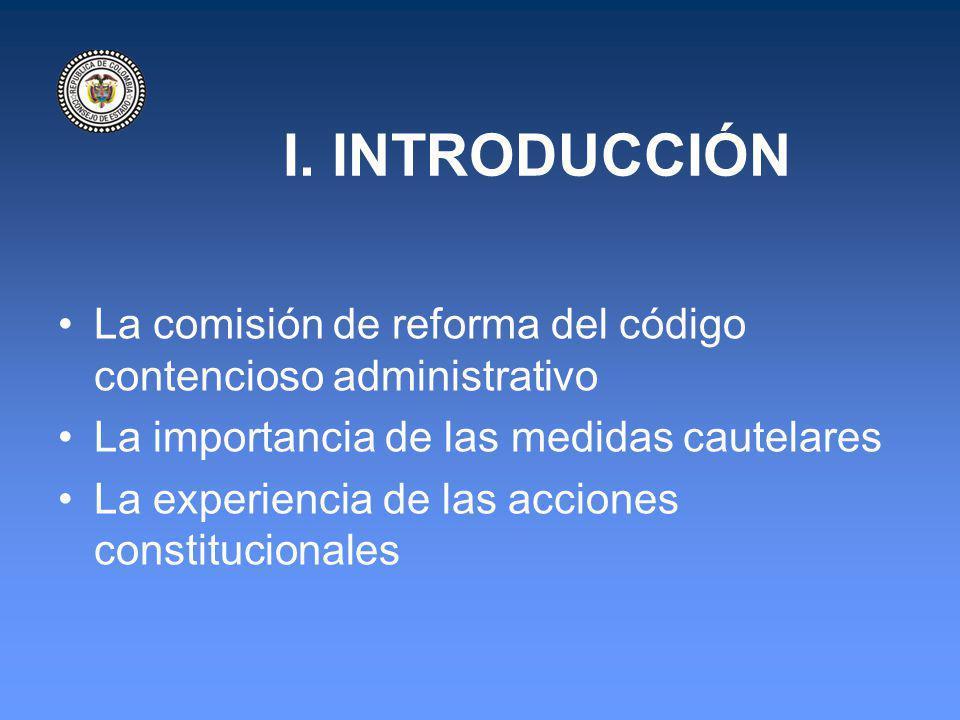 I. INTRODUCCIÓN La comisión de reforma del código contencioso administrativo La importancia de las medidas cautelares La experiencia de las acciones c