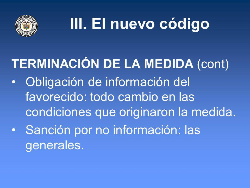 III. El nuevo código TERMINACIÓN DE LA MEDIDA (cont) Obligación de información del favorecido: todo cambio en las condiciones que originaron la medida