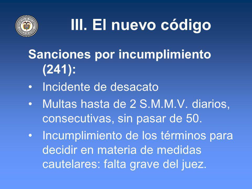 III. El nuevo código Sanciones por incumplimiento (241): Incidente de desacato Multas hasta de 2 S.M.M.V. diarios, consecutivas, sin pasar de 50. Incu