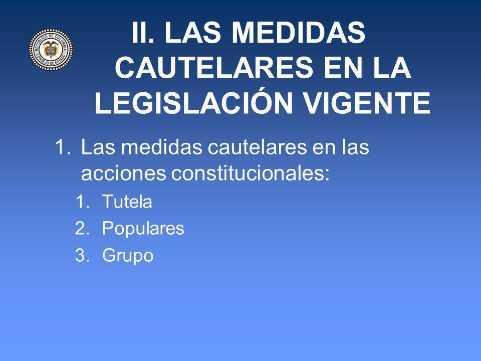 II. LAS MEDIDAS CAUTELARES EN LA LEGISLACIÓN VIGENTE 1.Las medidas cautelares en las acciones constitucionales: 1.Tutela 2.Populares 3.Grupo