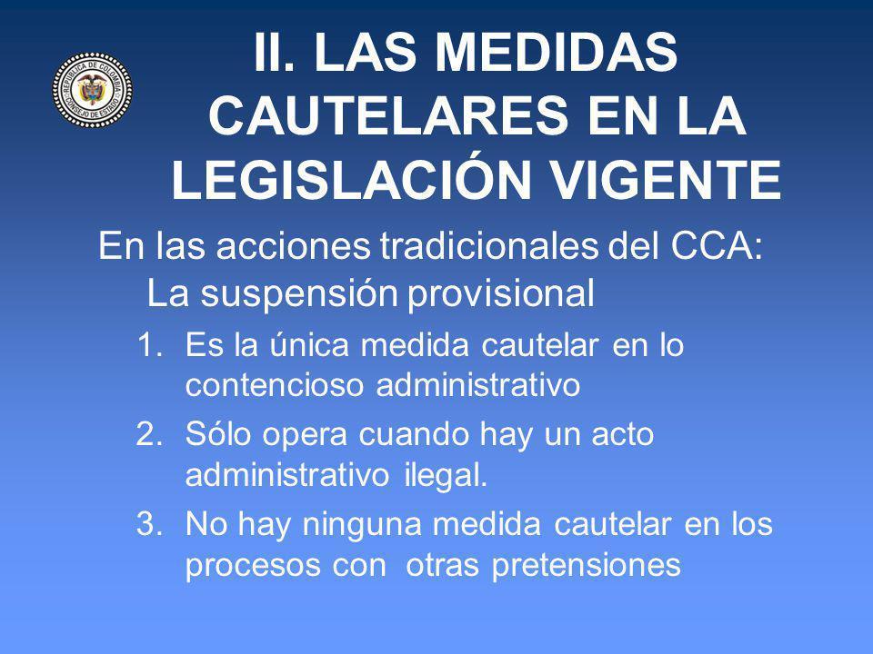 II. LAS MEDIDAS CAUTELARES EN LA LEGISLACIÓN VIGENTE En las acciones tradicionales del CCA: La suspensión provisional 1.Es la única medida cautelar en