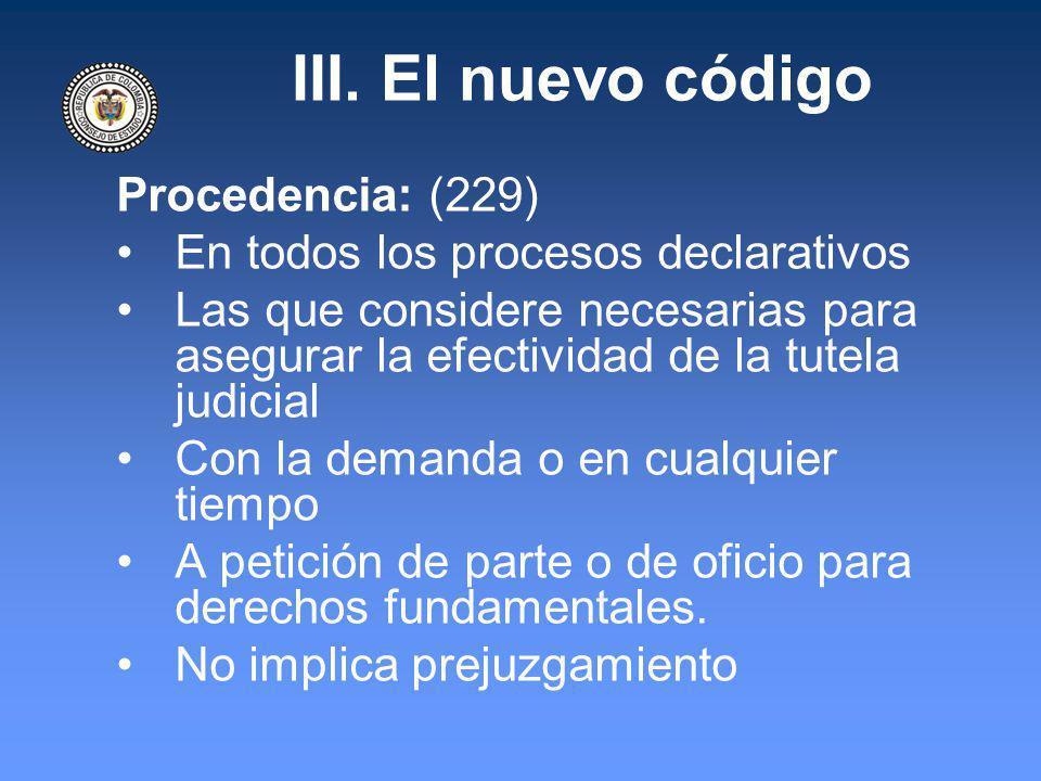 III. El nuevo código Procedencia: (229) En todos los procesos declarativos Las que considere necesarias para asegurar la efectividad de la tutela judi