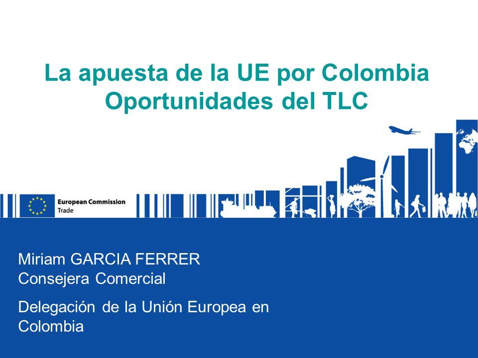 La apuesta de la UE por Colombia Oportunidades del TLC Miriam GARCIA FERRER Consejera Comercial Delegación de la Unión Europea en Colombia