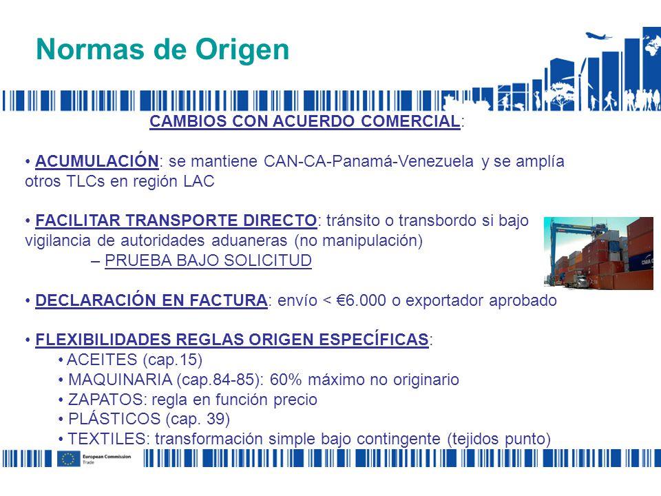 Normas de Origen CAMBIOS CON ACUERDO COMERCIAL: ACUMULACIÓN: se mantiene CAN-CA-Panamá-Venezuela y se amplía otros TLCs en región LAC FACILITAR TRANSPORTE DIRECTO: tránsito o transbordo si bajo vigilancia de autoridades aduaneras (no manipulación) – PRUEBA BAJO SOLICITUD DECLARACIÓN EN FACTURA: envío < 6.000 o exportador aprobado FLEXIBILIDADES REGLAS ORIGEN ESPECÍFICAS: ACEITES (cap.15) MAQUINARIA (cap.84-85): 60% máximo no originario ZAPATOS: regla en función precio PLÁSTICOS (cap.