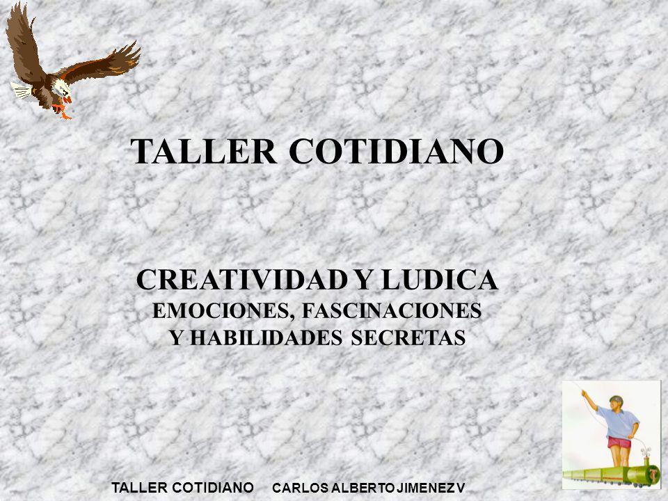 TALLER COTIDIANO CREATIVIDAD Y LUDICA EMOCIONES, FASCINACIONES Y HABILIDADES SECRETAS TALLER COTIDIANO CARLOS ALBERTO JIMENEZ V