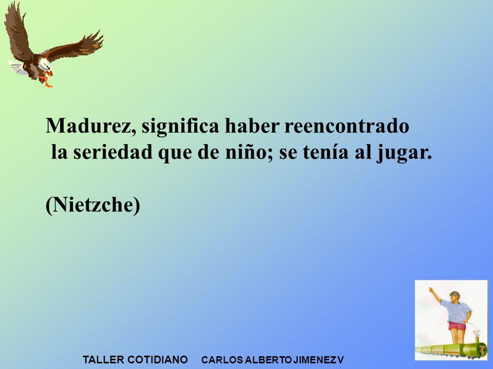 Madurez, significa haber reencontrado la seriedad que de niño; se tenía al jugar. (Nietzche) TALLER COTIDIANO CARLOS ALBERTO JIMENEZ V