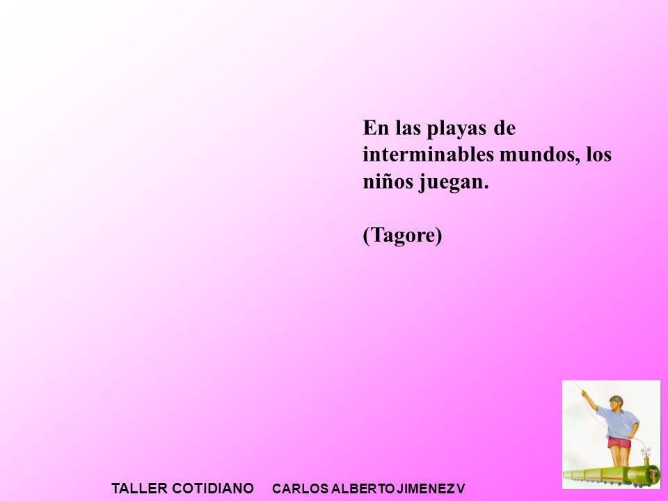 TALLER COTIDIANO CARLOS ALBERTO JIMENEZ V En las playas de interminables mundos, los niños juegan. (Tagore)