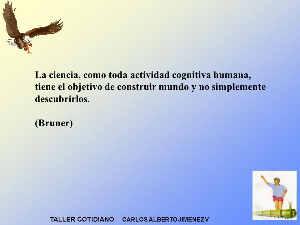 La ciencia, como toda actividad cognitiva humana, tiene el objetivo de construir mundo y no simplemente descubrirlos. (Bruner)