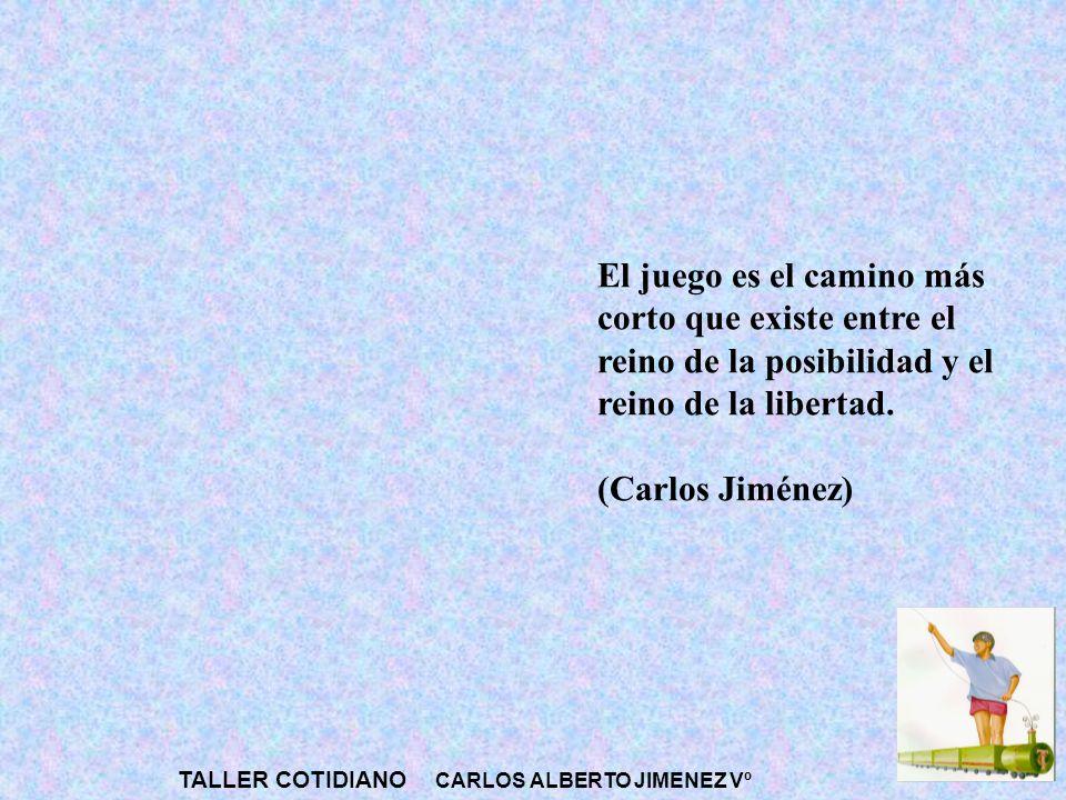 TALLER COTIDIANO CARLOS ALBERTO JIMENEZ Vº El juego es el camino más corto que existe entre el reino de la posibilidad y el reino de la libertad. (Car