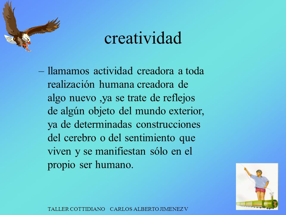TALLER COTTIDIANO CARLOS ALBERTO JIMENEZ V creatividad –llamamos actividad creadora a toda realización humana creadora de algo nuevo,ya se trate de re