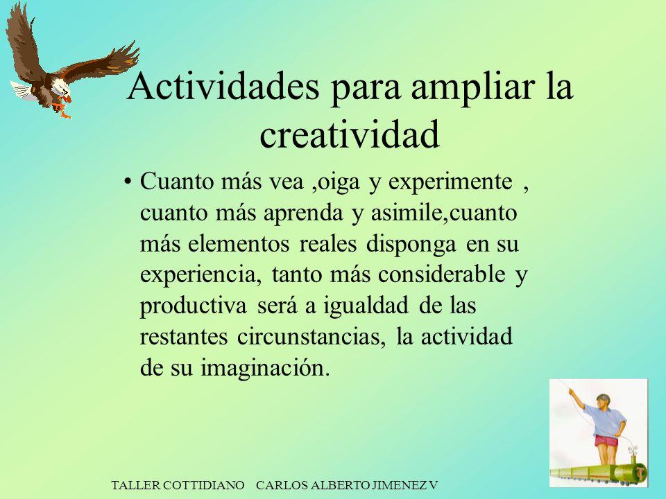 TALLER COTTIDIANO CARLOS ALBERTO JIMENEZ V Actividades para ampliar la creatividad Cuanto más vea,oiga y experimente, cuanto más aprenda y asimile,cua