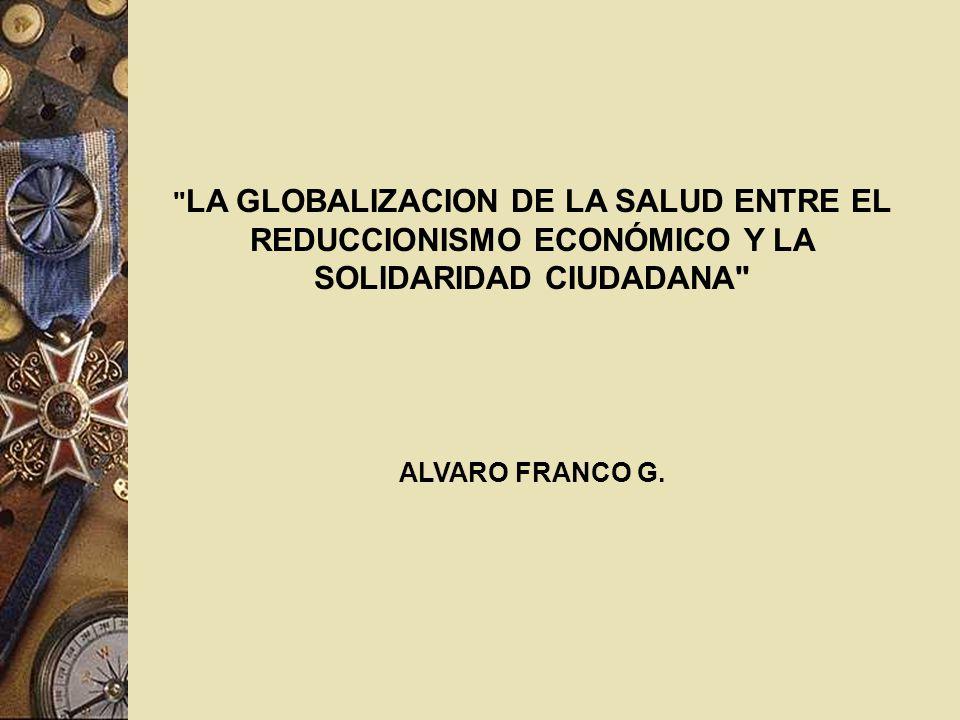 LA GLOBALIZACION DE LA SALUD ENTRE EL REDUCCIONISMO ECONÓMICO Y LA SOLIDARIDAD CIUDADANA ALVARO FRANCO G.