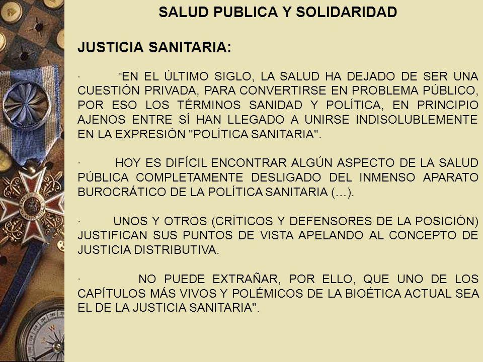 JUSTICIA SANITARIA: · EN EL ÚLTIMO SIGLO, LA SALUD HA DEJADO DE SER UNA CUESTIÓN PRIVADA, PARA CONVERTIRSE EN PROBLEMA PÚBLICO, POR ESO LOS TÉRMINOS SANIDAD Y POLÍTICA, EN PRINCIPIO AJENOS ENTRE SÍ HAN LLEGADO A UNIRSE INDISOLUBLEMENTE EN LA EXPRESIÓN POLÍTICA SANITARIA .